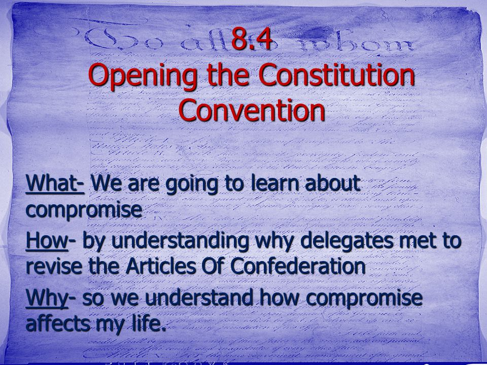 8.4 Opening the Constitution Convention What- We are going to learn about compromise How- by understanding why delegates met to revise the Articles Of