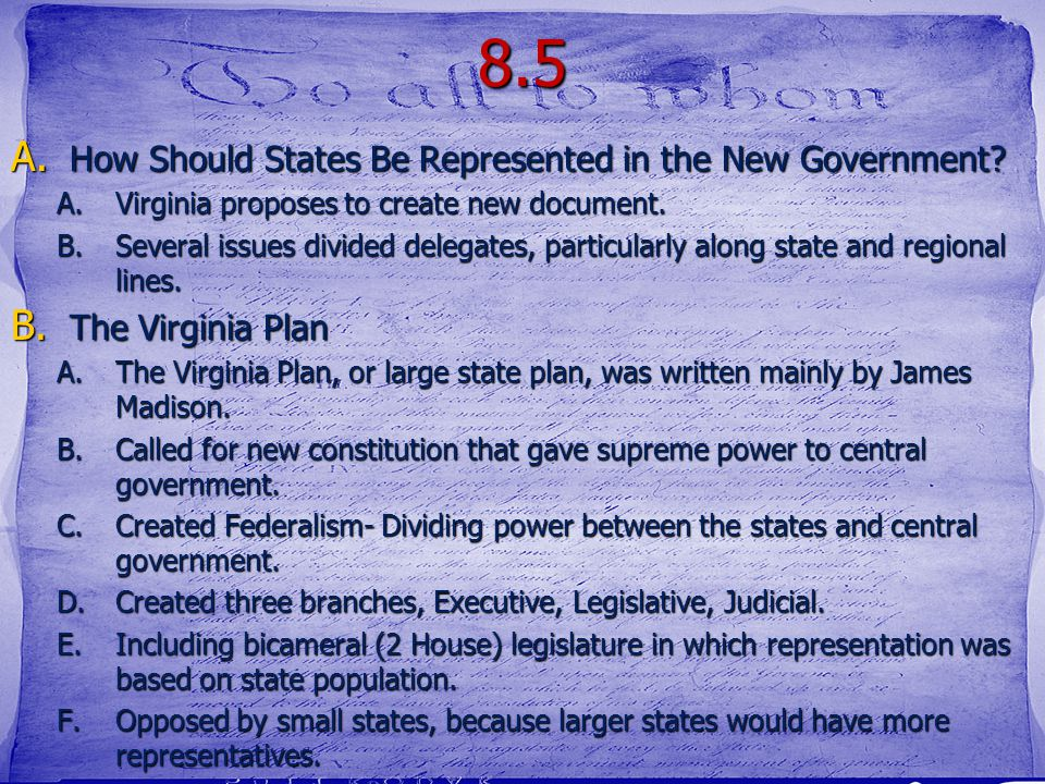 8.5 A. How Should States Be Represented in the New Government? A.Virginia proposes to create new document. B.Several issues divided delegates, particu