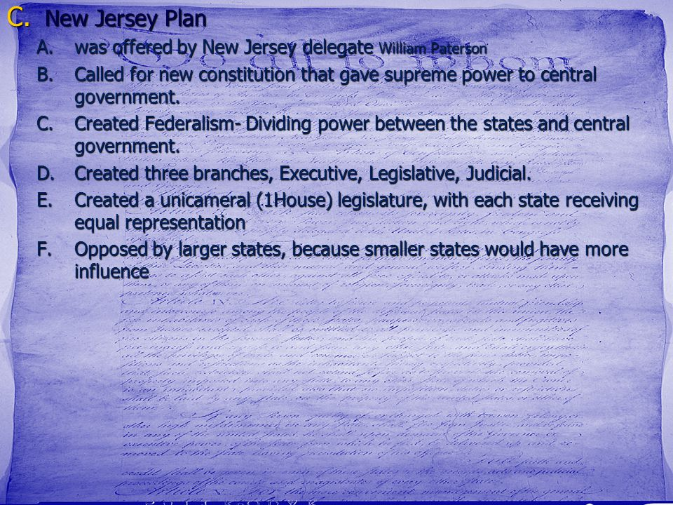 C. New Jersey Plan A.was offered by New Jersey delegate William Paterson B.Called for new constitution that gave supreme power to central government.