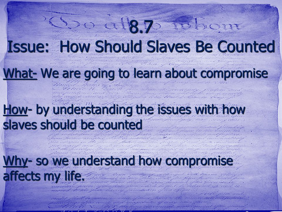 8.7 Issue: How Should Slaves Be Counted What- We are going to learn about compromise How- by understanding the issues with how slaves should be counte