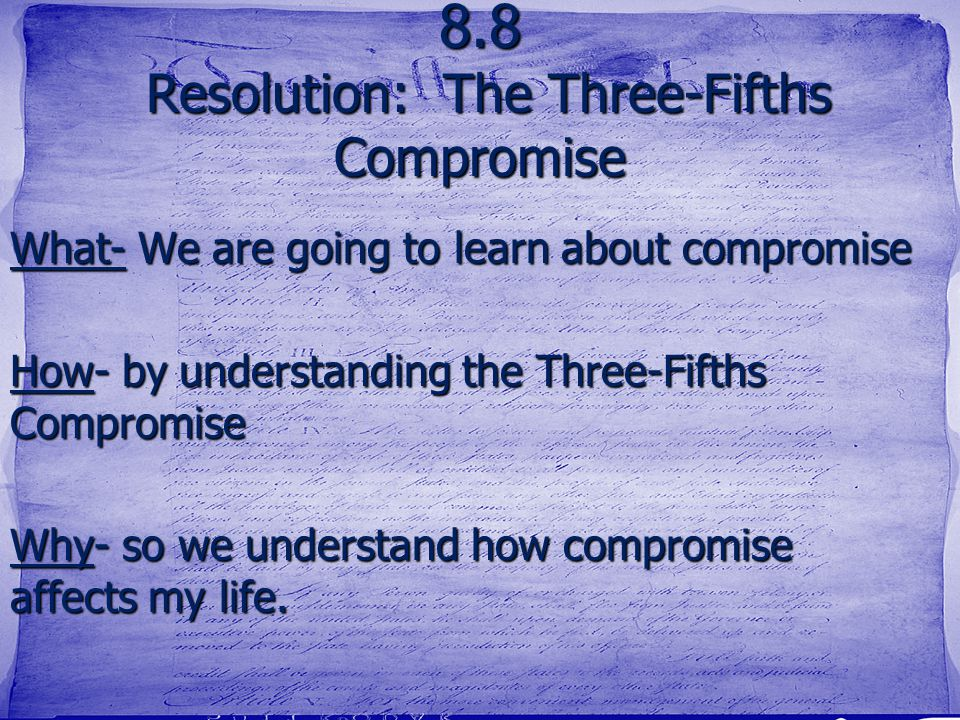 8.8 Resolution: The Three-Fifths Compromise What- We are going to learn about compromise How- by understanding the Three-Fifths Compromise Why- so we