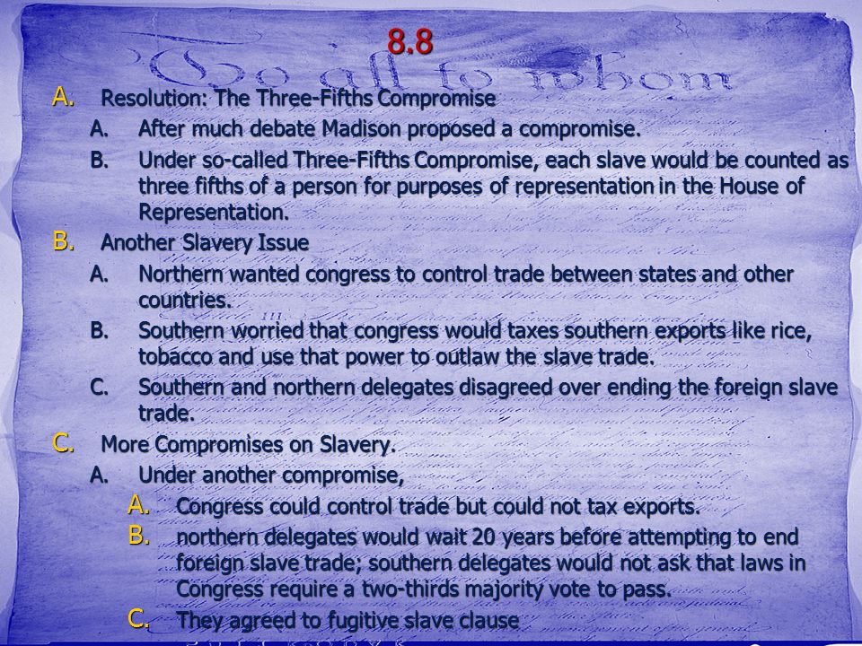 8.8 A. Resolution: The Three-Fifths Compromise A.After much debate Madison proposed a compromise. B.Under so-called Three-Fifths Compromise, each slav