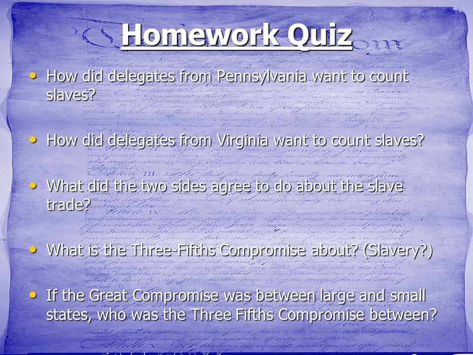 Homework Quiz How did delegates from Pennsylvania want to count slaves? How did delegates from Pennsylvania want to count slaves? How did delegates fr