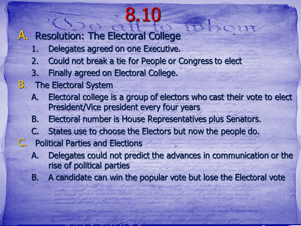 8.10 A. Resolution: The Electoral College 1.Delegates agreed on one Executive. 2.Could not break a tie for People or Congress to elect 3.Finally agree