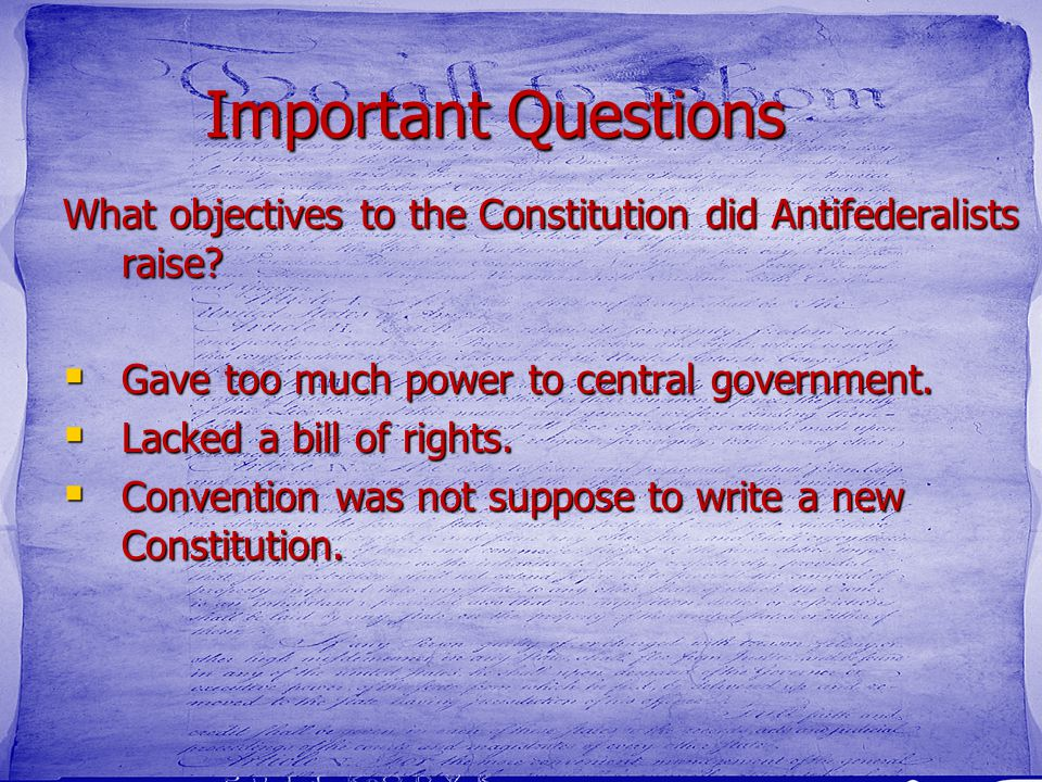 Important Questions What objectives to the Constitution did Antifederalists raise?  Gave too much power to central government.  Lacked a bill of rig