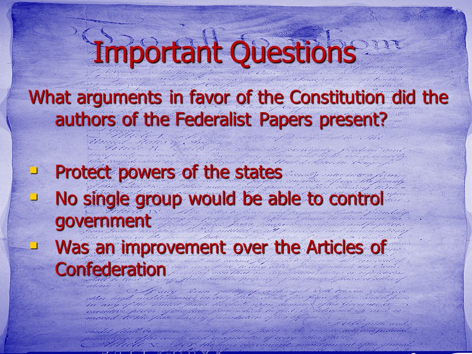 Important Questions What arguments in favor of the Constitution did the authors of the Federalist Papers present?  Protect powers of the states  No