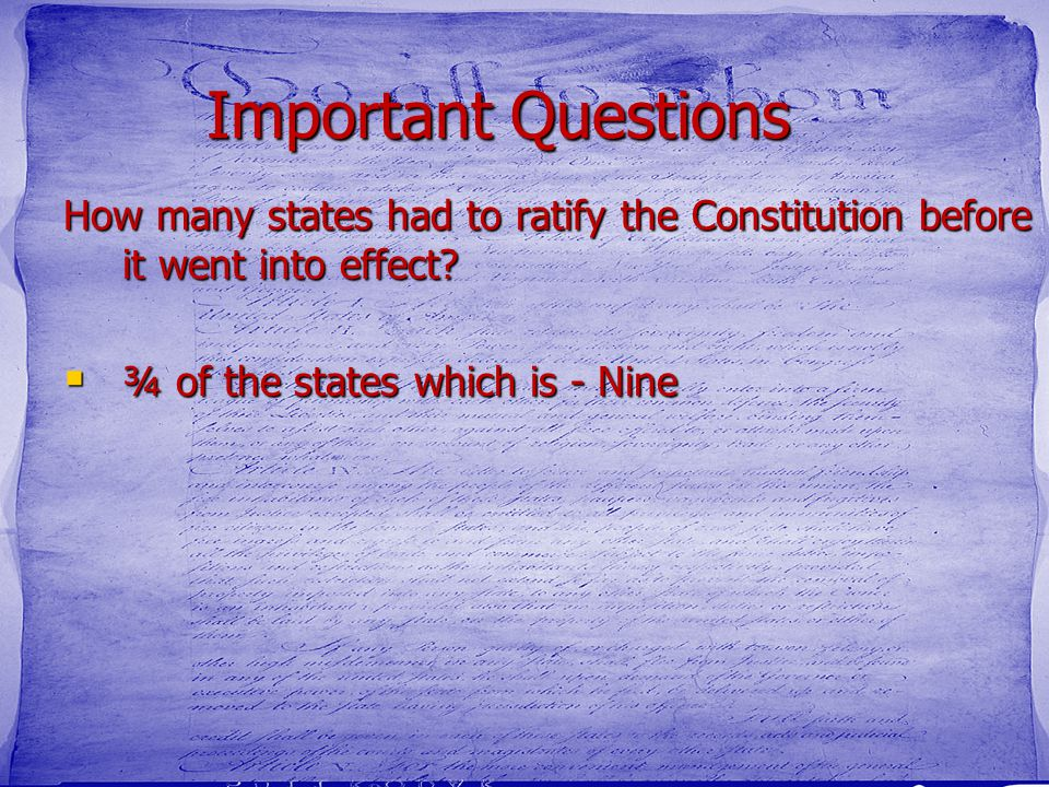 Important Questions How many states had to ratify the Constitution before it went into effect?  ¾ of the states which is - Nine