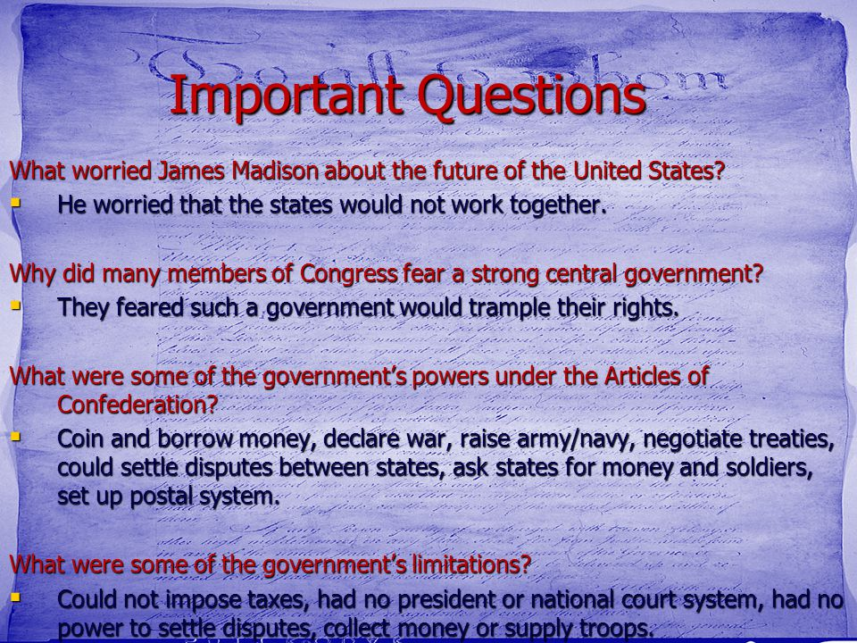 Important Questions What worried James Madison about the future of the United States?  He worried that the states would not work together. Why did ma