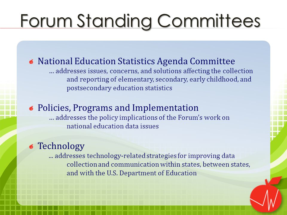 National Education Statistics Agenda Committee … addresses issues, concerns, and solutions affecting the collection and reporting of elementary, secondary, early childhood, and postsecondary education statistics Policies, Programs and Implementation … addresses the policy implications of the Forum's work on national education data issues Technology...