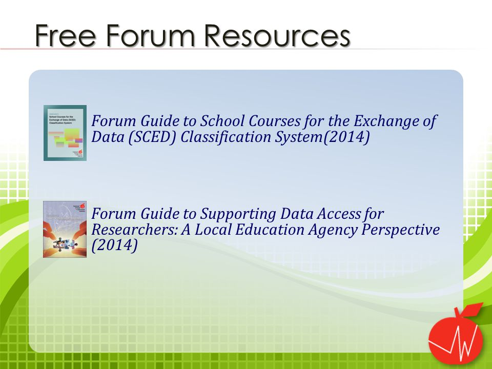 Forum Guide to School Courses for the Exchange of Data (SCED) Classification System(2014) Forum Guide to Supporting Data Access for Researchers: A Local Education Agency Perspective (2014) Free Forum Resources