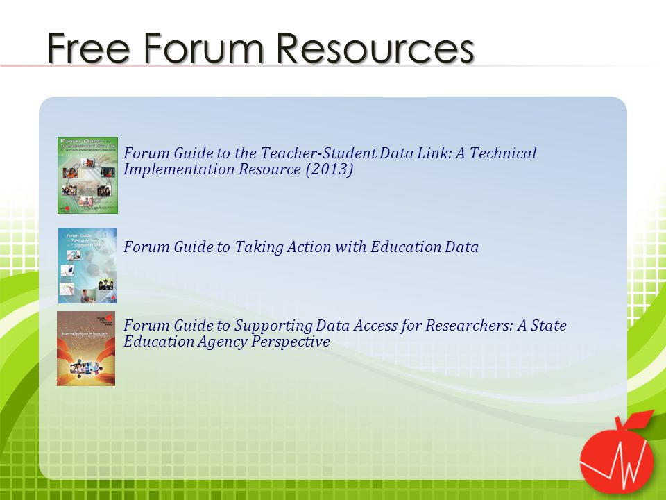 Forum Guide to the Teacher-Student Data Link: A Technical Implementation Resource (2013) Forum Guide to Taking Action with Education Data Forum Guide to Supporting Data Access for Researchers: A State Education Agency Perspective Free Forum Resources