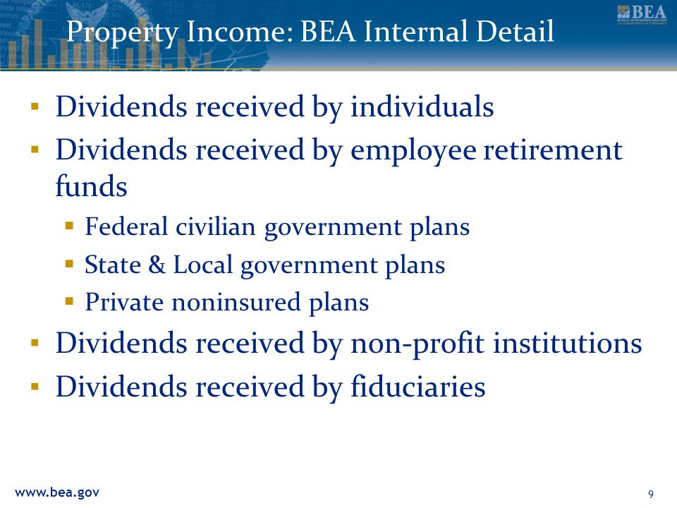 www.bea.gov Property Income: BEA Internal Detail ▪ Dividends received by individuals ▪ Dividends received by employee retirement funds  Federal civilian government plans  State & Local government plans  Private noninsured plans ▪ Dividends received by non-profit institutions ▪ Dividends received by fiduciaries 9