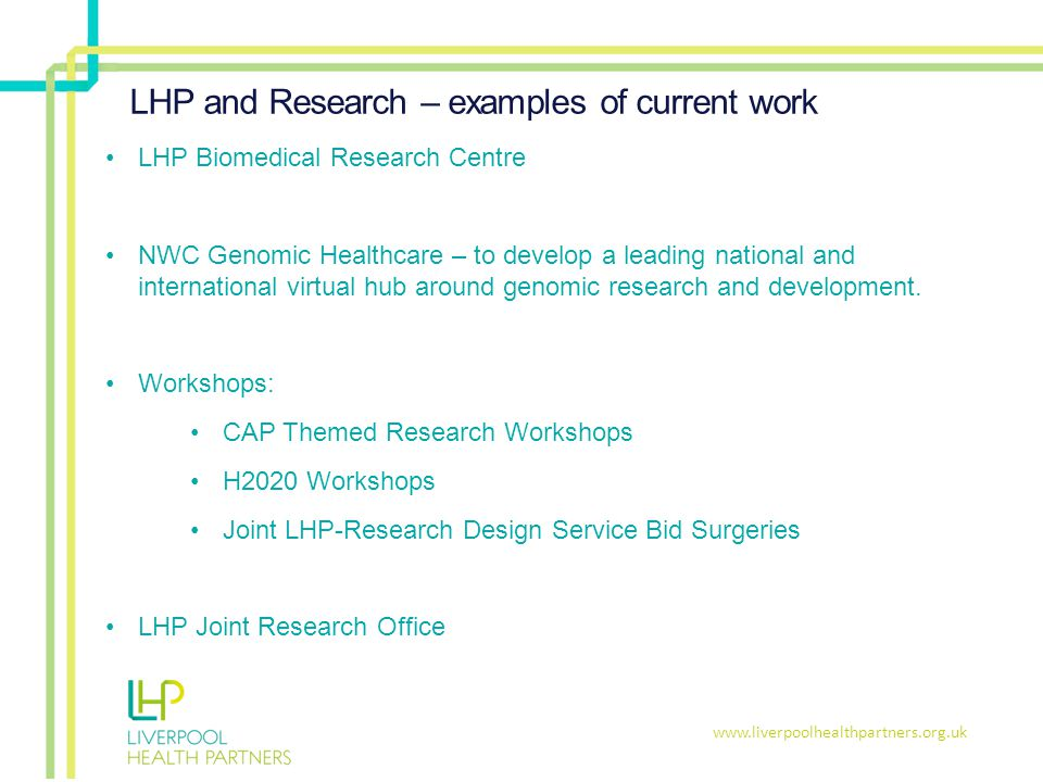 www.liverpoolhealthpartners.org.uk LHP and Research – examples of current work LHP Biomedical Research Centre NWC Genomic Healthcare – to develop a leading national and international virtual hub around genomic research and development.