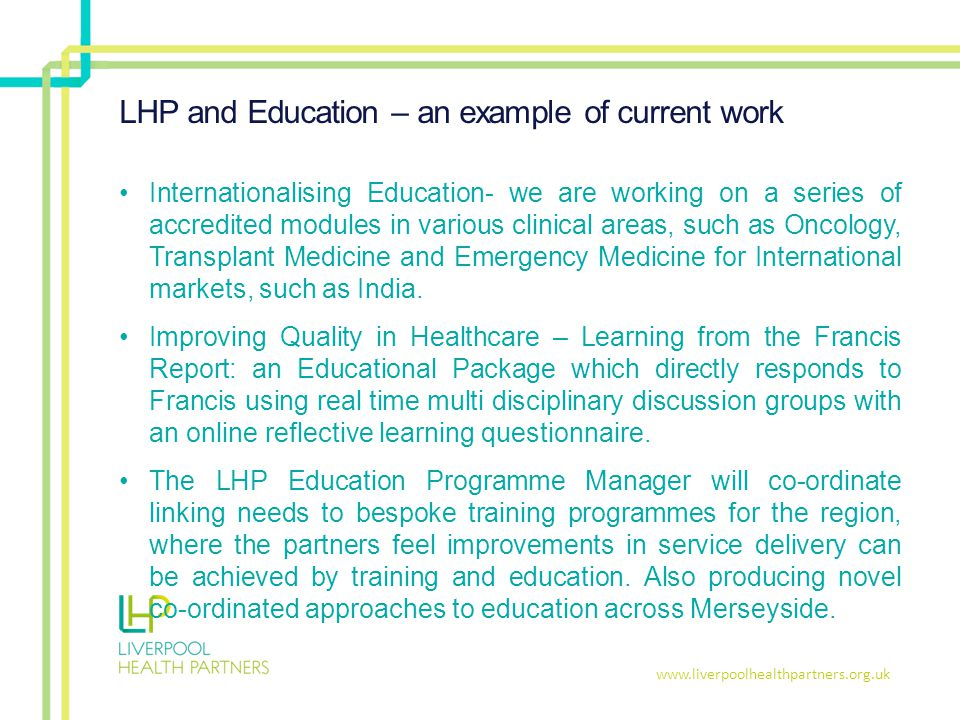 www.liverpoolhealthpartners.org.uk LHP and Education – an example of current work Internationalising Education- we are working on a series of accredited modules in various clinical areas, such as Oncology, Transplant Medicine and Emergency Medicine for International markets, such as India.