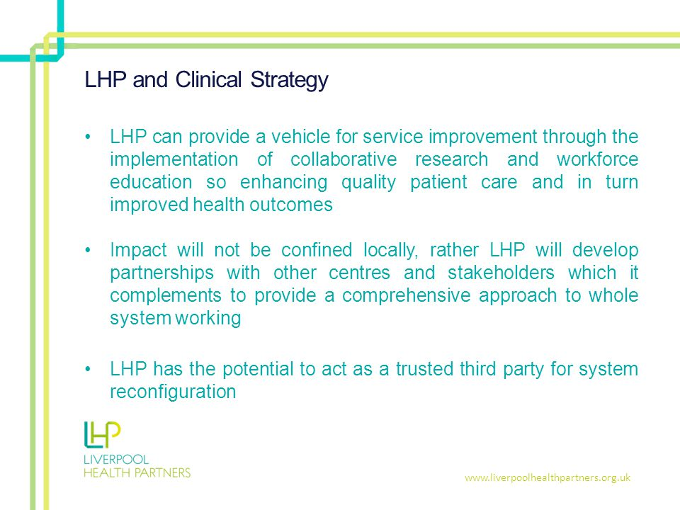 www.liverpoolhealthpartners.org.uk LHP and Clinical Strategy LHP can provide a vehicle for service improvement through the implementation of collaborative research and workforce education so enhancing quality patient care and in turn improved health outcomes Impact will not be confined locally, rather LHP will develop partnerships with other centres and stakeholders which it complements to provide a comprehensive approach to whole system working LHP has the potential to act as a trusted third party for system reconfiguration