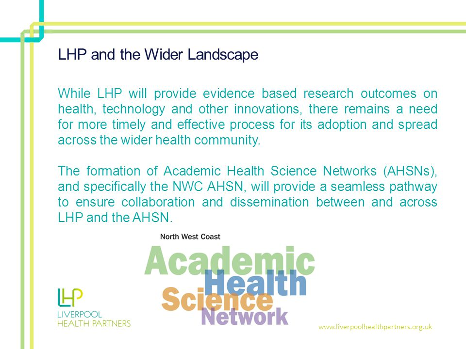 www.liverpoolhealthpartners.org.uk LHP and the Wider Landscape While LHP will provide evidence based research outcomes on health, technology and other innovations, there remains a need for more timely and effective process for its adoption and spread across the wider health community.
