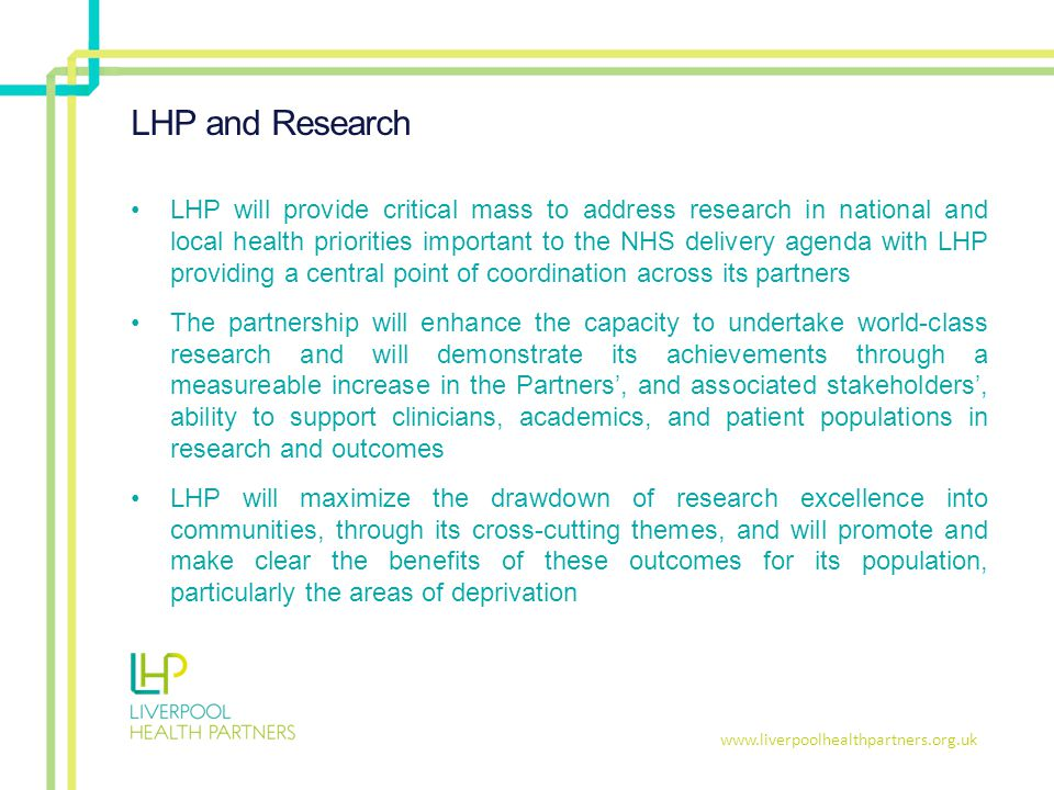 www.liverpoolhealthpartners.org.uk LHP and Research LHP will provide critical mass to address research in national and local health priorities important to the NHS delivery agenda with LHP providing a central point of coordination across its partners The partnership will enhance the capacity to undertake world-class research and will demonstrate its achievements through a measureable increase in the Partners', and associated stakeholders', ability to support clinicians, academics, and patient populations in research and outcomes LHP will maximize the drawdown of research excellence into communities, through its cross-cutting themes, and will promote and make clear the benefits of these outcomes for its population, particularly the areas of deprivation