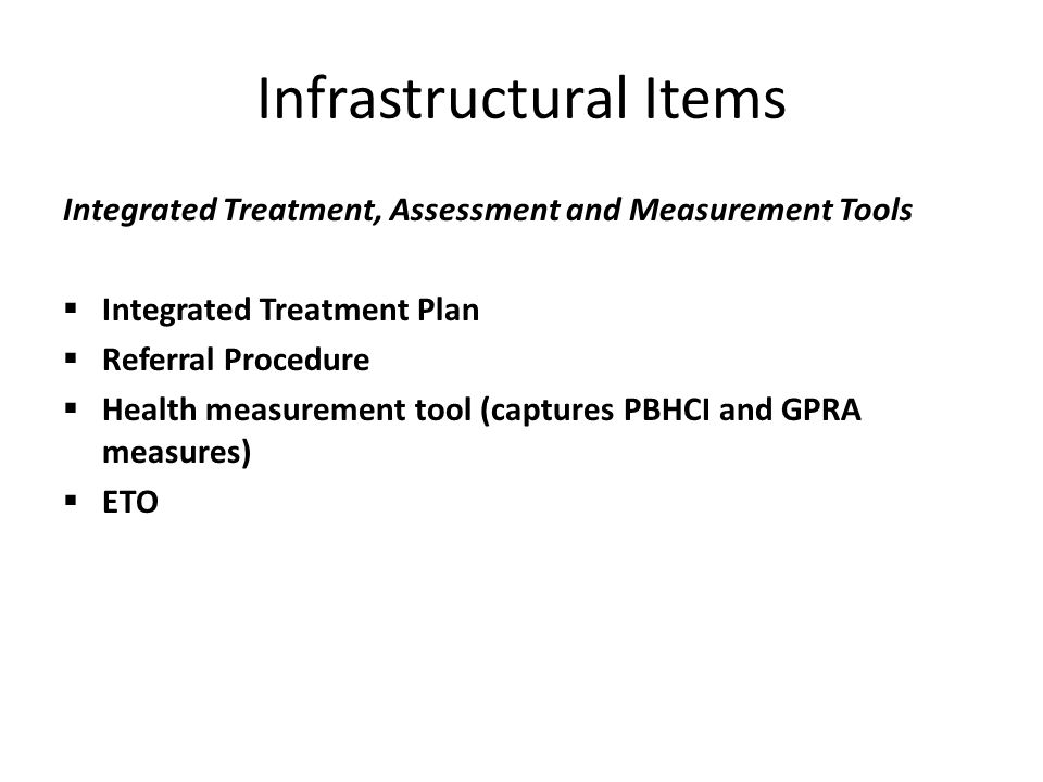 Infrastructural Items Integrated Treatment, Assessment and Measurement Tools  Integrated Treatment Plan  Referral Procedure  Health measurement tool (captures PBHCI and GPRA measures)  ETO