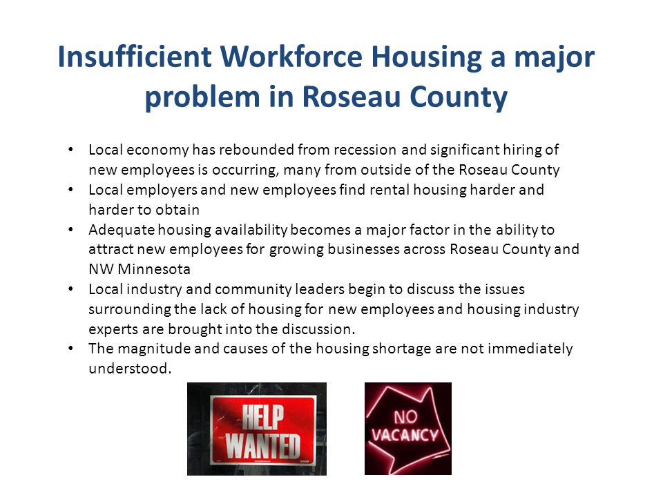 Insufficient Workforce Housing a major problem in Roseau County Local economy has rebounded from recession and significant hiring of new employees is occurring, many from outside of the Roseau County Local employers and new employees find rental housing harder and harder to obtain Adequate housing availability becomes a major factor in the ability to attract new employees for growing businesses across Roseau County and NW Minnesota Local industry and community leaders begin to discuss the issues surrounding the lack of housing for new employees and housing industry experts are brought into the discussion.