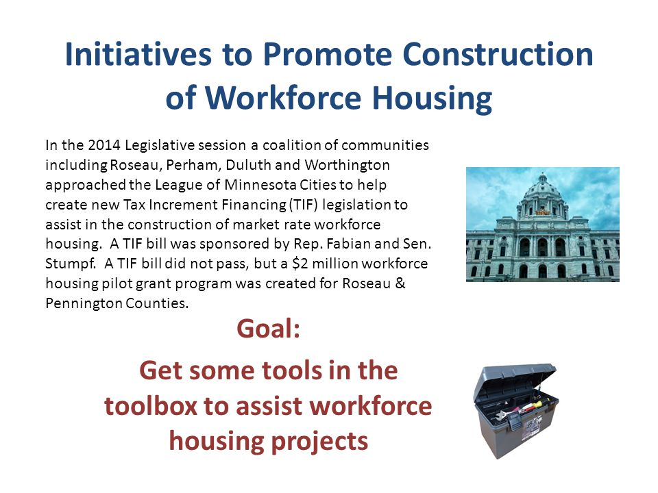 Initiatives to Promote Construction of Workforce Housing Goal: Get some tools in the toolbox to assist workforce housing projects In the 2014 Legislative session a coalition of communities including Roseau, Perham, Duluth and Worthington approached the League of Minnesota Cities to help create new Tax Increment Financing (TIF) legislation to assist in the construction of market rate workforce housing.