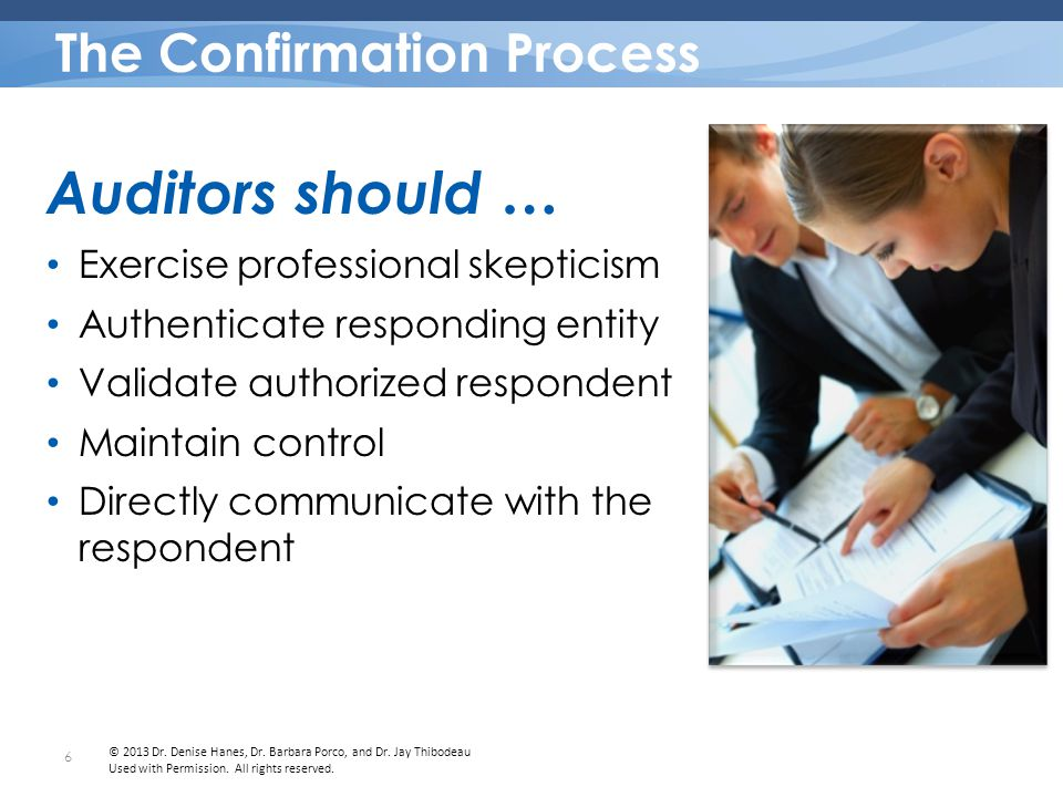 The process is secure and properly controlled There is direct communication The information is obtained from a third party who is the intended respondent Electronic Confirmations The ASB and IAASB state that electronic confirmations can be considered reliable audit evidence if the auditor is satisfied that… 7 © 2013 Dr.