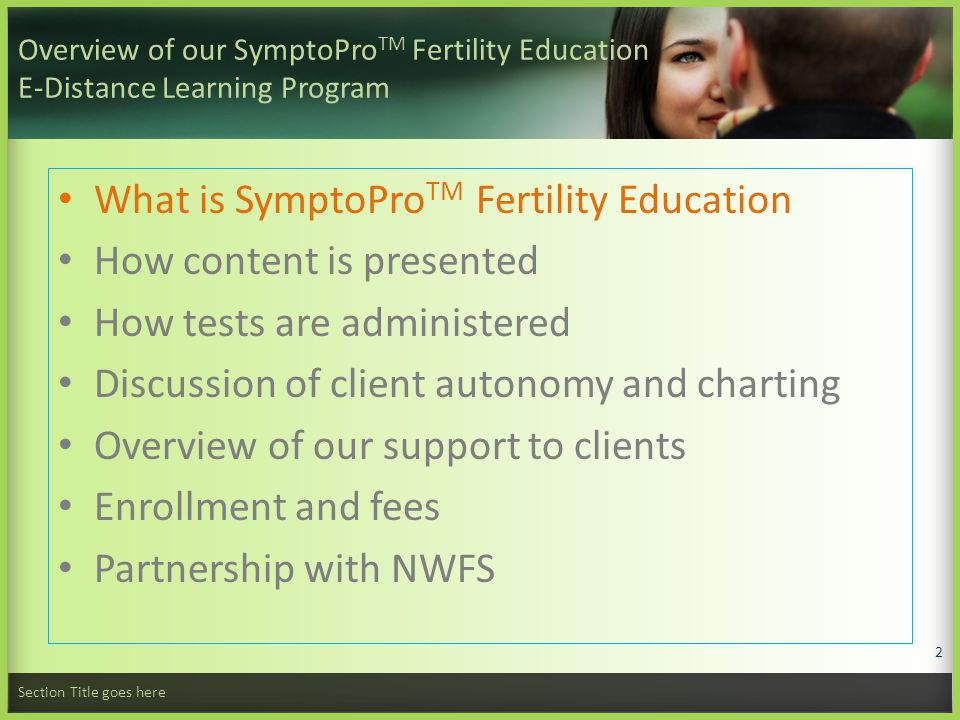 Overview of our SymptoPro TM Fertility Education E-Distance Learning Program What is SymptoPro TM Fertility Education How content is presented How tests are administered Discussion of client autonomy and charting Overview of our support to clients Enrollment and fees Partnership with NWFS Section Title goes here 2