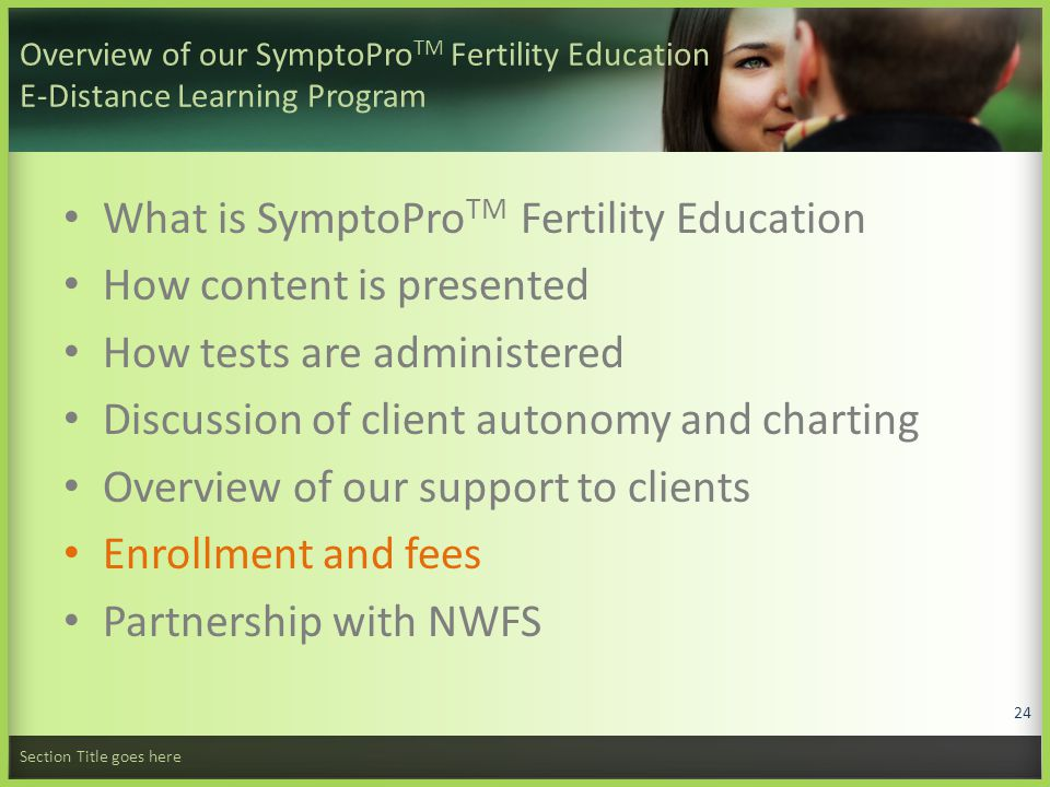 Overview of our SymptoPro TM Fertility Education E-Distance Learning Program What is SymptoPro TM Fertility Education How content is presented How tests are administered Discussion of client autonomy and charting Overview of our support to clients Enrollment and fees Partnership with NWFS Section Title goes here 24