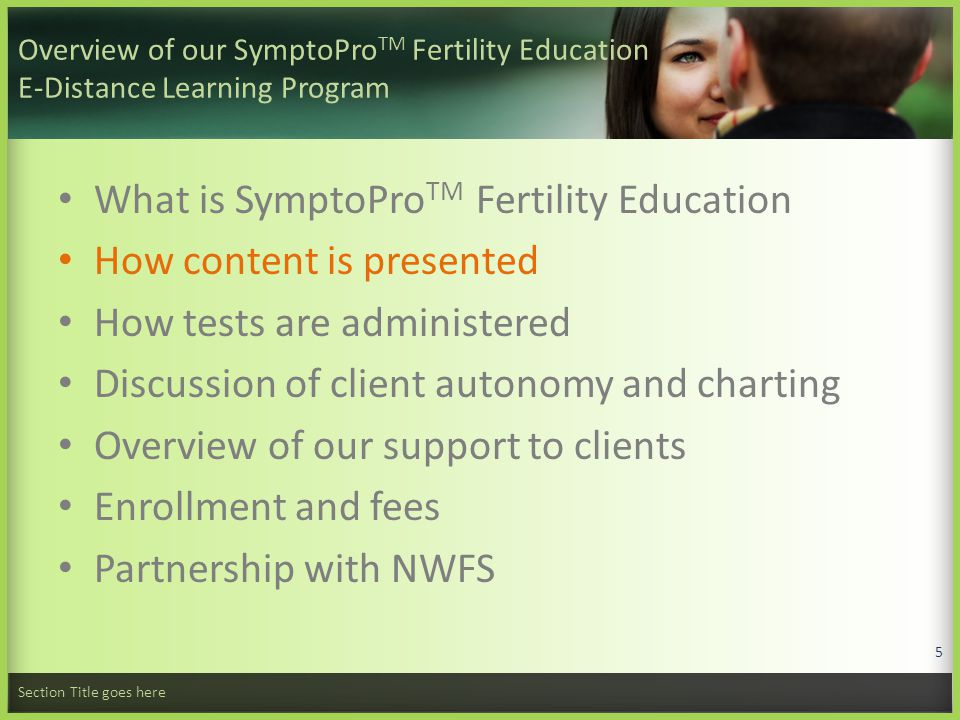 Overview of our SymptoPro TM Fertility Education E-Distance Learning Program What is SymptoPro TM Fertility Education How content is presented How tests are administered Discussion of client autonomy and charting Overview of our support to clients Enrollment and fees Partnership with NWFS Section Title goes here 26
