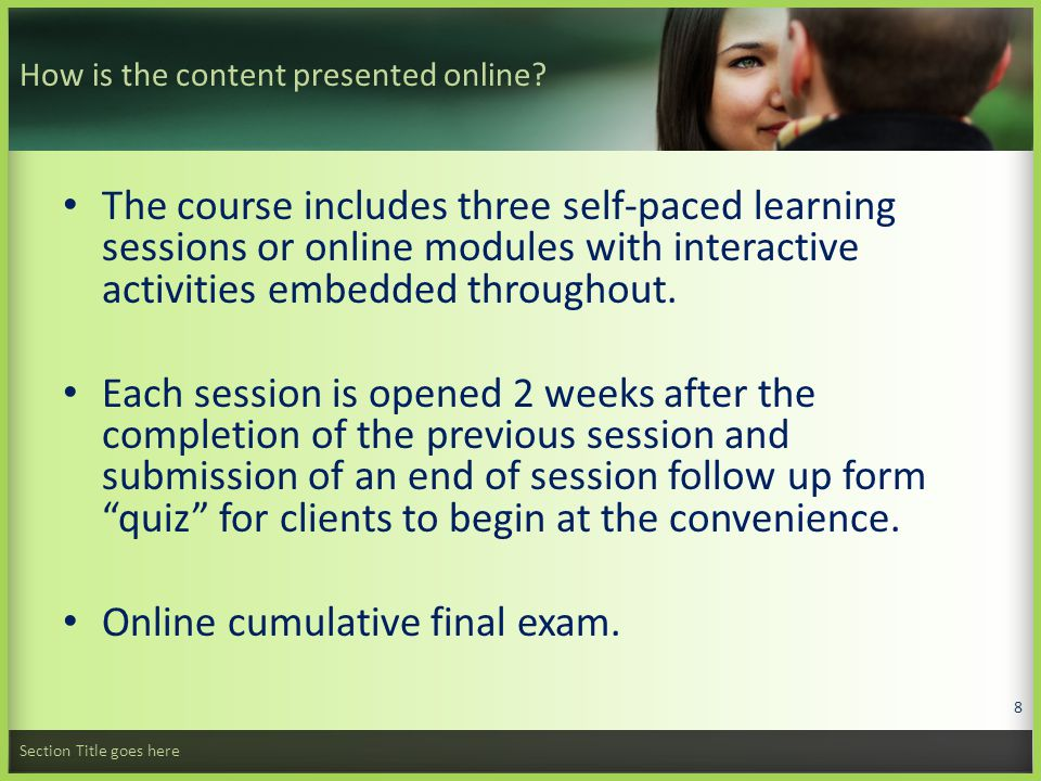 Example of the online course sessions: Session One content presented: Basic reproductive anatomy and physiology The cycle as a whole Observing, charting and interpreting temperature, tissue and sensation Section Title goes here 9