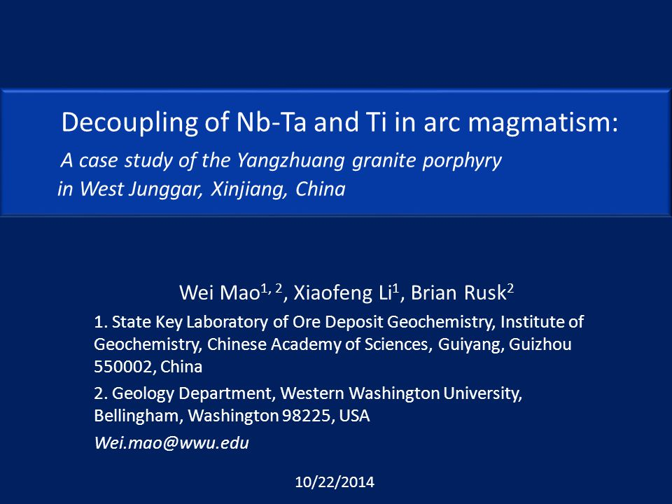 Decoupling of Nb-Ta and Ti in arc magmatism: A case study of the Yangzhuang granite porphyry in West Junggar, Xinjiang, China Wei Mao 1, 2, Xiaofeng Li 1, Brian Rusk 2 1.