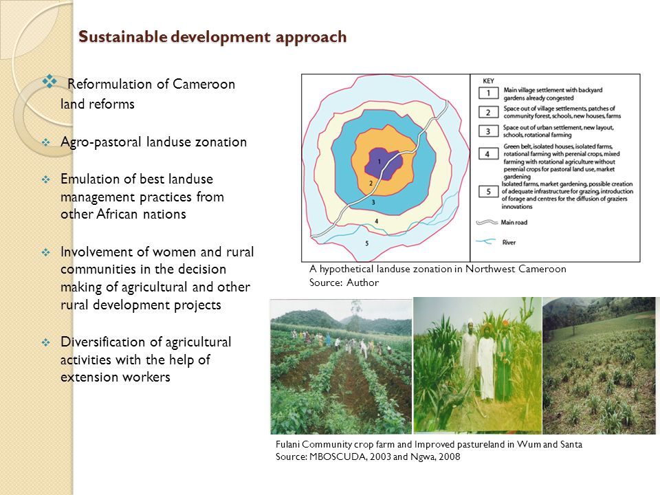 Sustainable development approach  Reformulation of Cameroon land reforms  Agro-pastoral landuse zonation  Emulation of best landuse management practices from other African nations  Involvement of women and rural communities in the decision making of agricultural and other rural development projects  Diversification of agricultural activities with the help of extension workers A hypothetical landuse zonation in Northwest Cameroon Source: Author Fulani Community crop farm and Improved pastureland in Wum and Santa Source: MBOSCUDA, 2003 and Ngwa, 2008