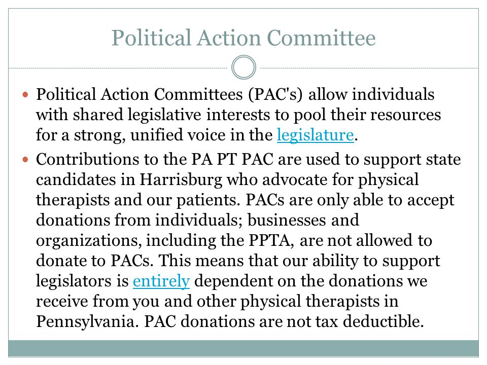 Political Action Committee Political Action Committees (PAC s) allow individuals with shared legislative interests to pool their resources for a strong, unified voice in the legislature.legislature Contributions to the PA PT PAC are used to support state candidates in Harrisburg who advocate for physical therapists and our patients.