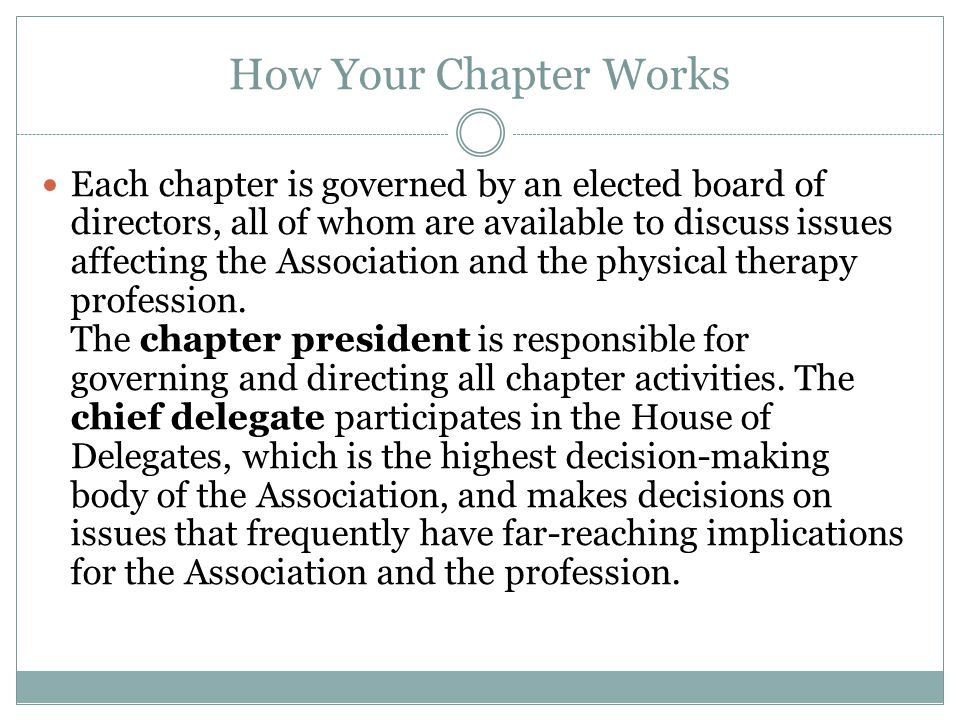 How Your Chapter Works Each chapter is governed by an elected board of directors, all of whom are available to discuss issues affecting the Association and the physical therapy profession.