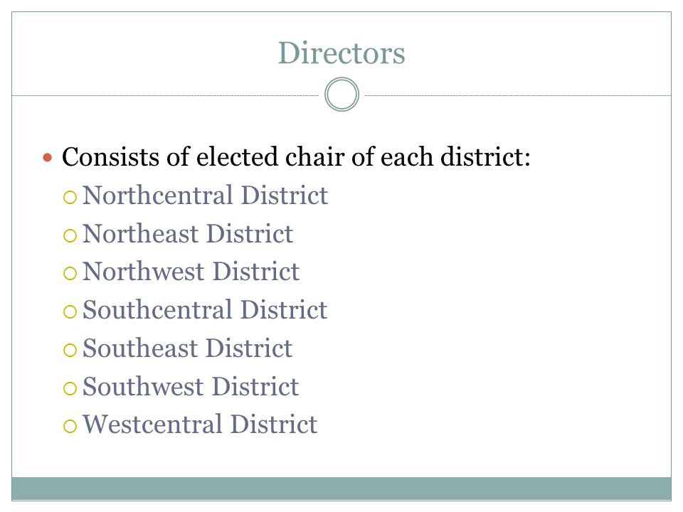 Directors Consists of elected chair of each district:  Northcentral District  Northeast District  Northwest District  Southcentral District  Sout