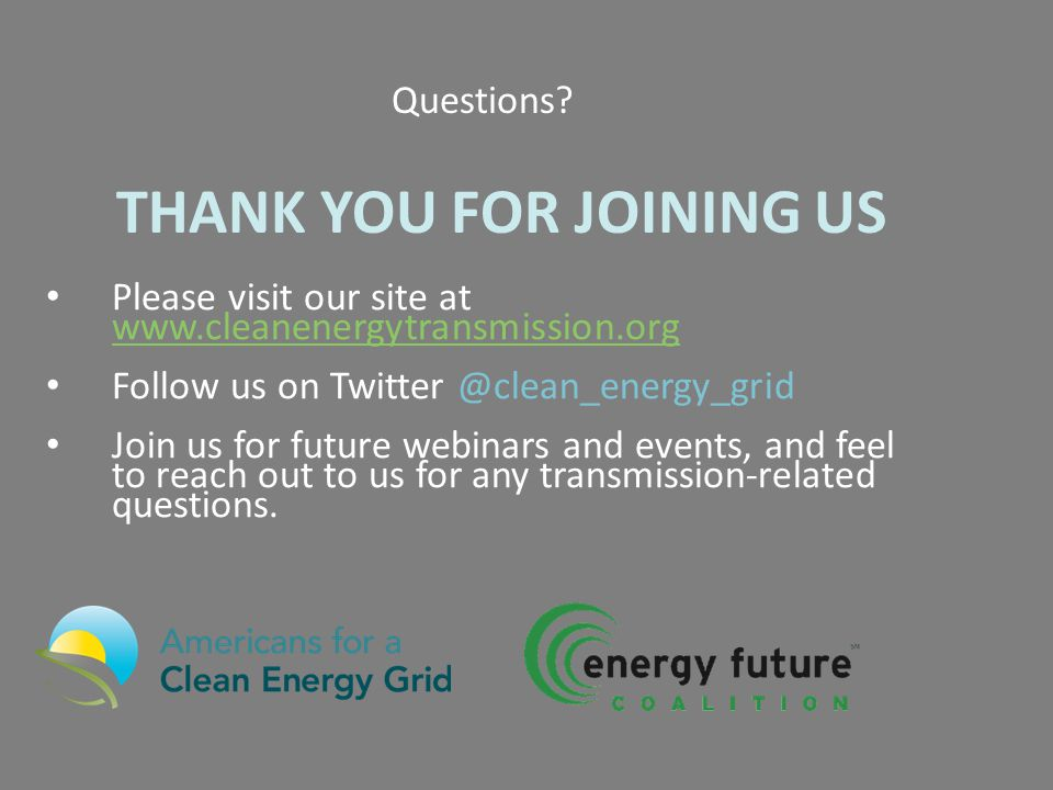 Please visit our site at www.cleanenergytransmission.org www.cleanenergytransmission.org Follow us on Twitter @clean_energy_grid Join us for future webinars and events, and feel to reach out to us for any transmission-related questions.