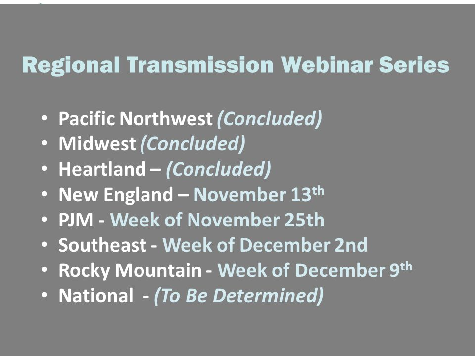 Regional Transmission Webinar Series Pacific Northwest (Concluded) Midwest (Concluded) Heartland – (Concluded) New England – November 13 th PJM - Week of November 25th Southeast - Week of December 2nd Rocky Mountain - Week of December 9 th National - (To Be Determined)