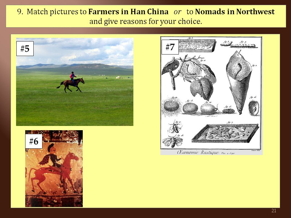 #5 #7 #6 21 9. Match pictures to Farmers in Han China or to Nomads in Northwest and give reasons for your choice.