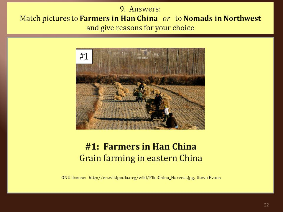 #1 9. Answers: Match pictures to Farmers in Han China or to Nomads in Northwest and give reasons for your choice #1: Farmers in Han China Grain farmin
