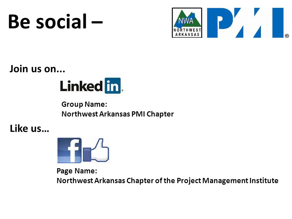 Be Social… Group Name: Northwest Arkansas PMI Chapter Like us… Page Name: Northwest Arkansas Chapter of the Project Management Institute Be social – Join us on...