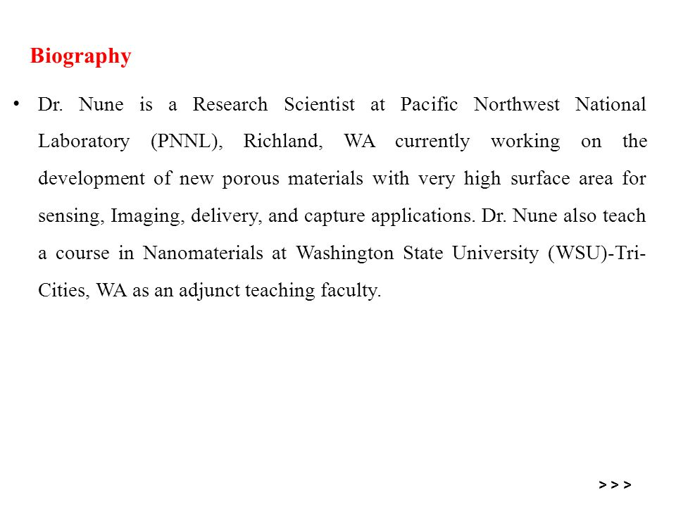 Dr. Nune is a Research Scientist at Pacific Northwest National Laboratory (PNNL), Richland, WA currently working on the development of new porous mate
