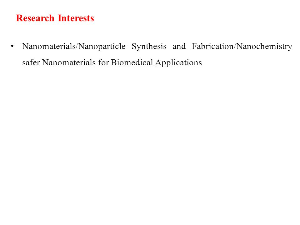Research Interests Nanomaterials/Nanoparticle Synthesis and Fabrication/Nanochemistry safer Nanomaterials for Biomedical Applications