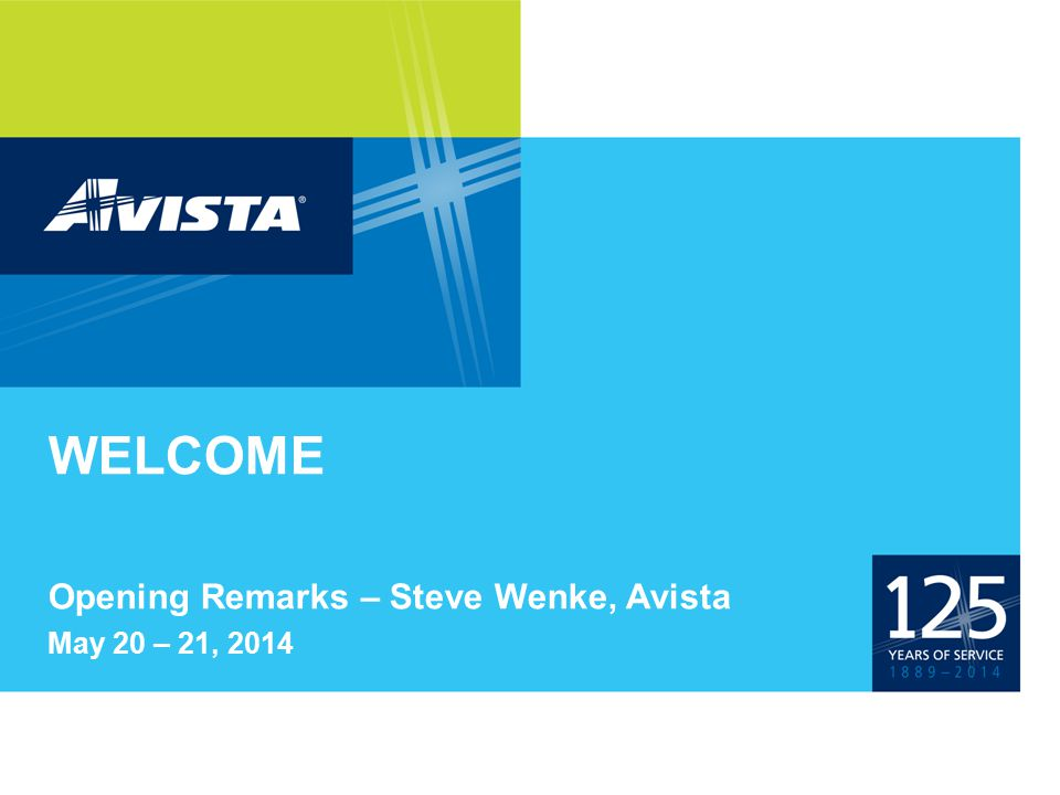 WELCOME Opening Remarks – Steve Wenke, Avista May 20 – 21, 2014