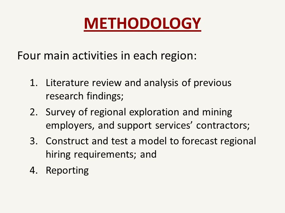 METHODOLOGY Four main activities in each region: 1.Literature review and analysis of previous research findings; 2.Survey of regional exploration and mining employers, and support services' contractors; 3.Construct and test a model to forecast regional hiring requirements; and 4.Reporting