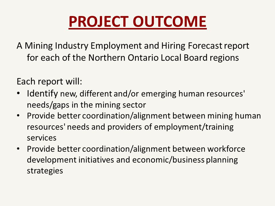 PROJECT OUTCOME A Mining Industry Employment and Hiring Forecast report for each of the Northern Ontario Local Board regions Each report will: Identify new, different and/or emerging human resources needs/gaps in the mining sector Provide better coordination/alignment between mining human resources needs and providers of employment/training services Provide better coordination/alignment between workforce development initiatives and economic/business planning strategies