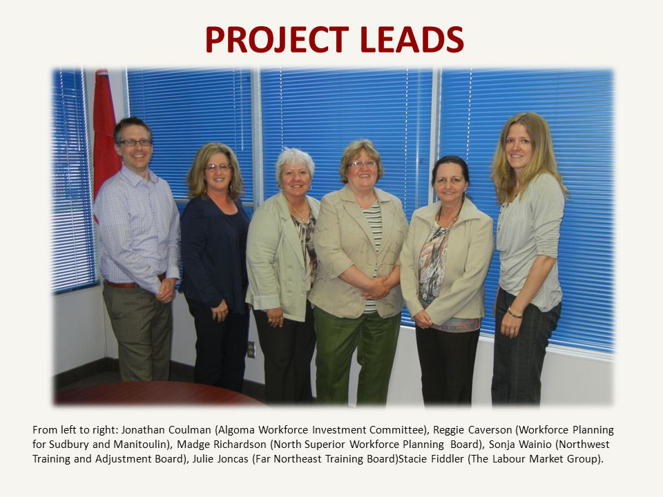 PROJECT LEADS From left to right: Jonathan Coulman (Algoma Workforce Investment Committee), Reggie Caverson (Workforce Planning for Sudbury and Manitoulin), Madge Richardson (North Superior Workforce Planning Board), Sonja Wainio (Northwest Training and Adjustment Board), Julie Joncas (Far Northeast Training Board)Stacie Fiddler (The Labour Market Group).
