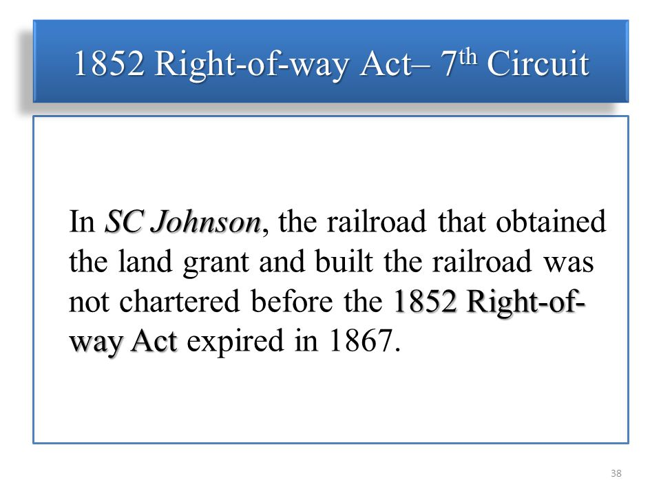 SC Johnson 1852 Right-of- way Act In SC Johnson, the railroad that obtained the land grant and built the railroad was not chartered before the 1852 Right-of- way Act expired in 1867.