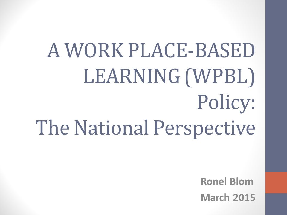 A WORK PLACE-BASED LEARNING (WPBL) Policy: The National Perspective Ronel Blom March 2015
