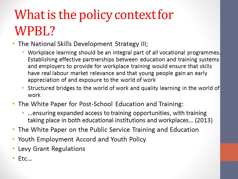 What is the policy context for WPBL? The National Skills Development Strategy III; Workplace learning should be an integral part of all vocational pro