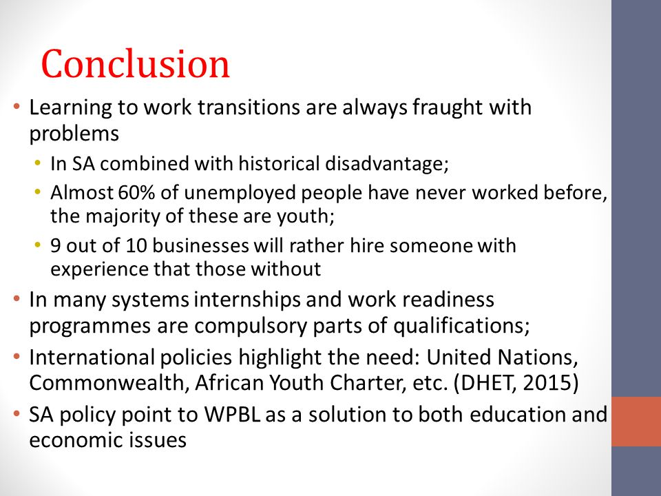 Conclusion Learning to work transitions are always fraught with problems In SA combined with historical disadvantage; Almost 60% of unemployed people have never worked before, the majority of these are youth; 9 out of 10 businesses will rather hire someone with experience that those without In many systems internships and work readiness programmes are compulsory parts of qualifications; International policies highlight the need: United Nations, Commonwealth, African Youth Charter, etc.