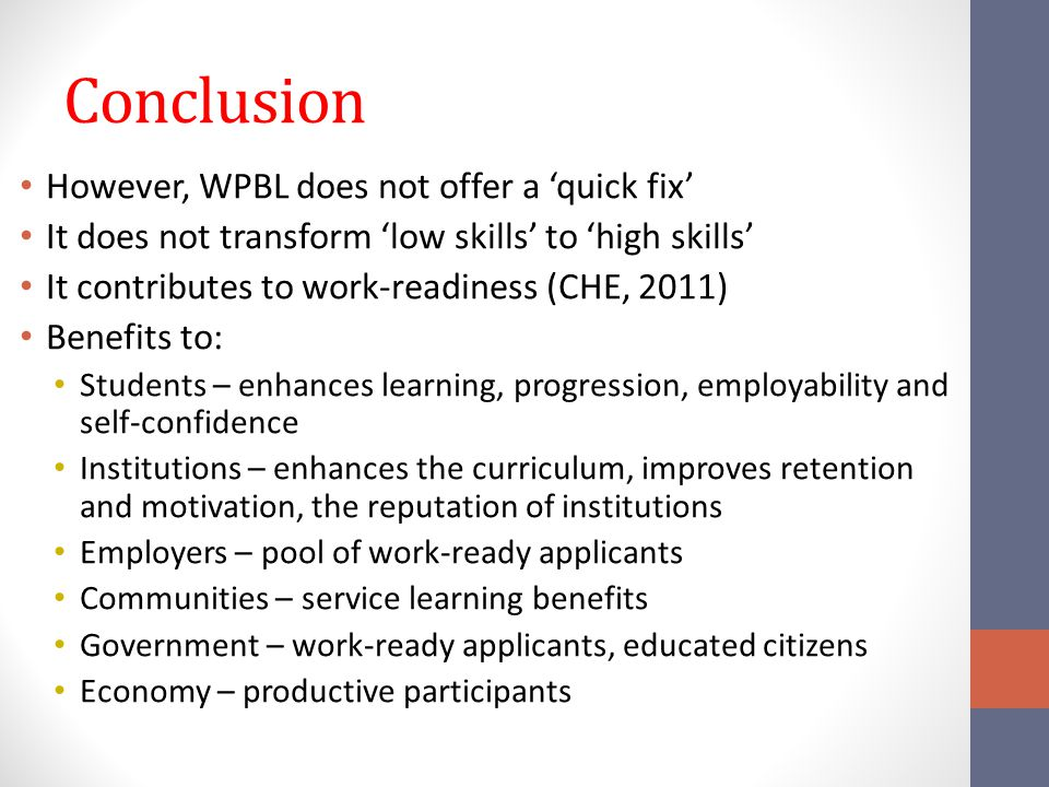 Conclusion However, WPBL does not offer a 'quick fix' It does not transform 'low skills' to 'high skills' It contributes to work-readiness (CHE, 2011) Benefits to: Students – enhances learning, progression, employability and self-confidence Institutions – enhances the curriculum, improves retention and motivation, the reputation of institutions Employers – pool of work-ready applicants Communities – service learning benefits Government – work-ready applicants, educated citizens Economy – productive participants